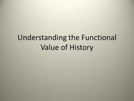 Understanding the Functional Value of History. Reasons for Studying History To help in understanding life around us, i.e., why things are the way they.