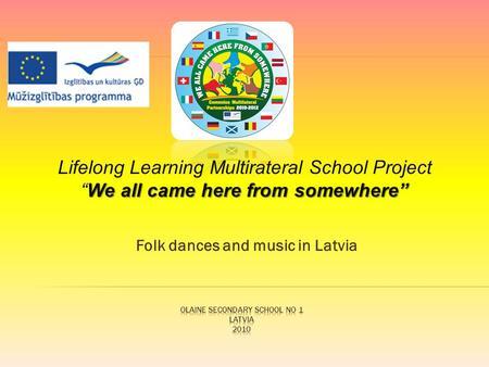 "Folk dances and music in Latvia We all came here from somewhere"" Lifelong Learning Multirateral School Project ""We all came here from somewhere"""