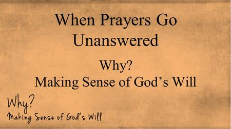 When Prayers Go Unanswered Why? Making Sense of God's Will.