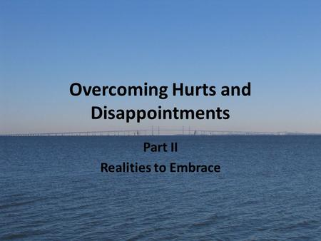 Overcoming Hurts and Disappointments Part II Realities to Embrace.