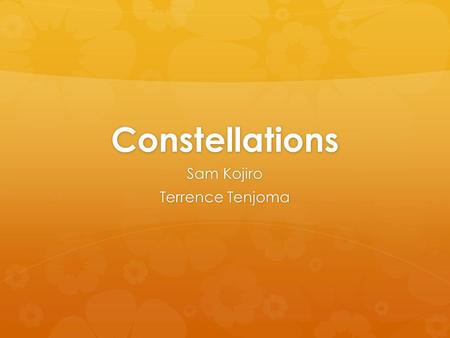 Constellations Sam Kojiro Terrence Tenjoma. What is a constellation?  A constellation is a chance grouping of stars that ancient people saw as pictures.