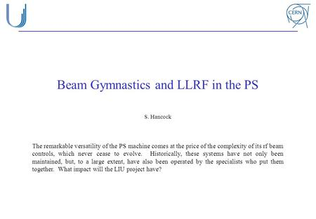 Beam Gymnastics and LLRF in the PS S. Hancock The remarkable versatility of the PS machine comes at the price of the complexity of its rf beam controls,