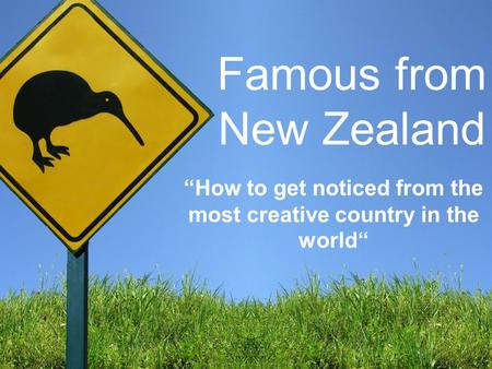 "Famous from New Zealand ""How to get noticed from the most creative country in the world"""