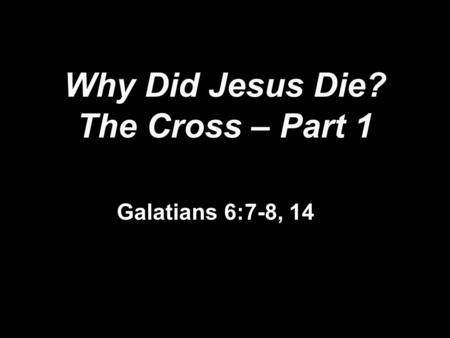 Why Did Jesus Die? The Cross – Part 1 Galatians 6:7-8, 14.