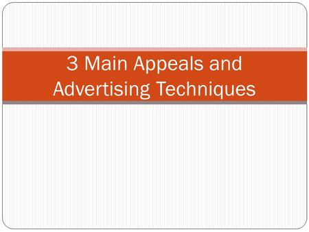3 Main Appeals and Advertising Techniques. 3 main appeals! ETHOS– Credibility Appeal: Your audience needs to trust you and believe your information to.