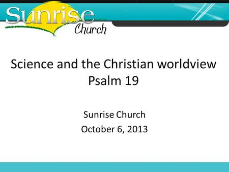 Science and the Christian worldview Psalm 19 Sunrise Church October 6, 2013.