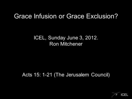 ICEL Grace Infusion or Grace Exclusion? ICEL, Sunday June 3, 2012. Ron Mitchener Acts 15: 1-21 (The Jerusalem Council)