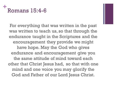 + Romans 15:4-6 For everything that was written in the past was written to teach us, so that through the endurance taught in the Scriptures and the encouragement.