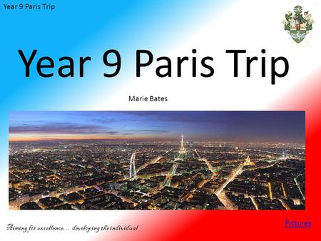 Year 9 Paris Trip Aiming for excellence… developing the individual Year 9 Paris Trip Marie Bates Pictures.