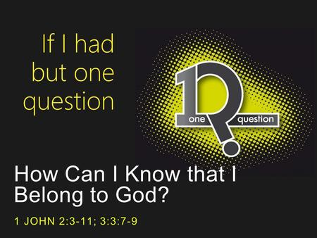 How Can I Know that I Belong to God? 1 JOHN 2:3-11; 3:3:7-9.