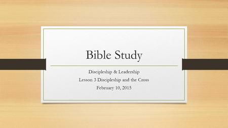 Bible Study Discipleship & Leadership Lesson 3 Discipleship and the Cross February 10, 2015.
