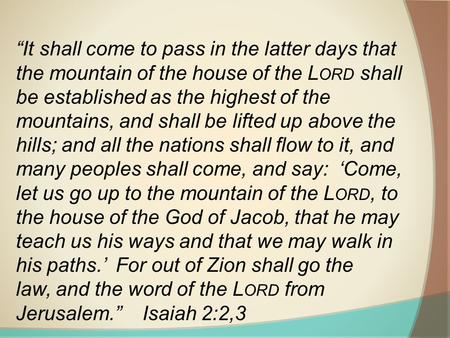 """It shall come to pass in the latter days that the mountain of the house of the L ORD shall be established as the highest of the mountains, and shall be."
