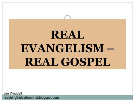 REAL EVANGELISM – REAL GOSPEL Jim Woodell reachingthelostforchrist.blogspot.com.