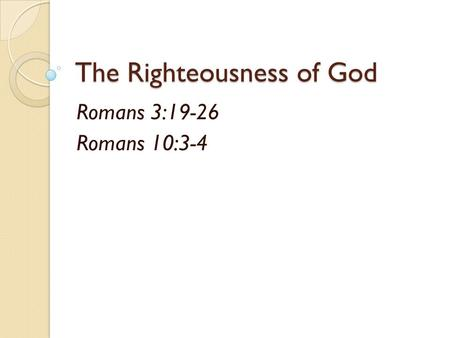 The Righteousness of God Romans 3:19-26 Romans 10:3-4.
