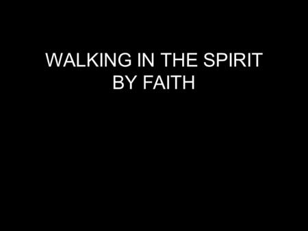"WALKING IN THE SPIRIT BY FAITH. Hebrews 11:6 tells us ""Without faith it is impossible to please God."""