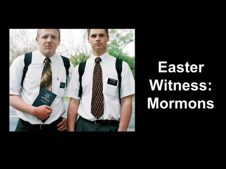 Easter Witness: Mormons. Witnessing Mormons Mormon Fun Facts Which of these Mormon facts are true? 1.Mormons are weird. 2.Jesus forgives sins. 3.Mormons.