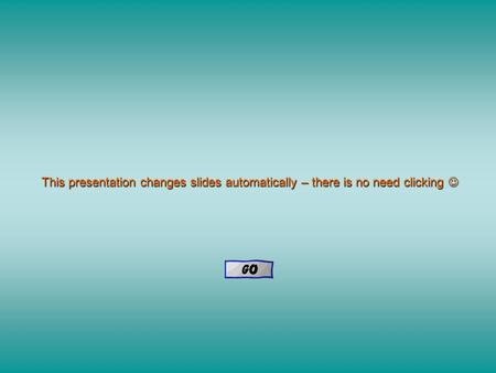 This presentation changes slides automatically – there is no need clicking This presentation changes slides automatically – there is no need clicking.