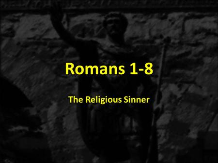 Romans 1-8 The Religious Sinner. 1:1-171:18-3:20 THE GOSPEL OF GRACE THE THREE TYPES OF SINNERS The Immoral Sinner 1:18-32 The Moral Sinner 2:1-16 The.