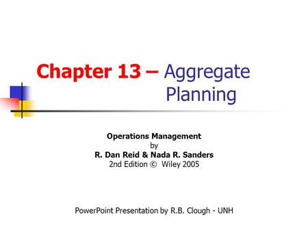 Chapter 13 – Aggregate Planning Operations Management by R. Dan Reid & Nada R. Sanders 2nd Edition © Wiley 2005 PowerPoint Presentation by R.B. Clough.