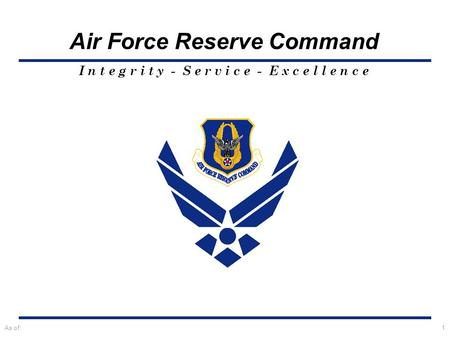 I n t e g r i t y - S e r v i c e - E x c e l l e n c e Air Force Reserve Command As of:1.