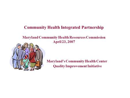 1 Community Health Integrated Partnership Maryland Community Health Resources Commission April 23, 2007 Maryland's Community Health Center Quality Improvement.