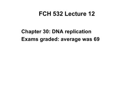 FCH 532 Lecture 12 Chapter 30: DNA replication Exams graded: average was 69.