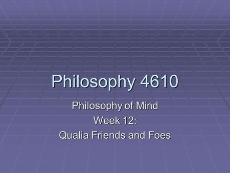Philosophy 4610 Philosophy of Mind Week 12: Qualia Friends and Foes.