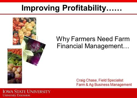 Improving Profitability…… Why Farmers Need Farm Financial Management… Craig Chase, Field Specialist Farm & Ag Business Management.