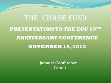 THE CHASE FUND PRESENTATION TO THE ECC 10 TH ANNIVERSARY CONFERENCE NOVEMBER 15, 2013 Jamaica Conference Center.