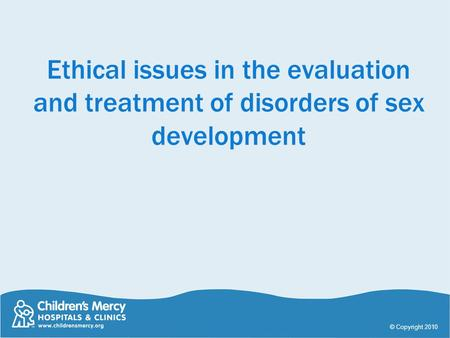 Ethical issues in the evaluation and treatment of disorders of sex development © Copyright 2010.