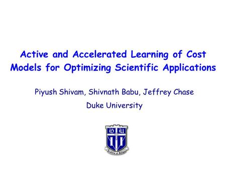 Active and Accelerated Learning of Cost Models for Optimizing Scientific Applications Piyush Shivam, Shivnath Babu, Jeffrey Chase Duke University.