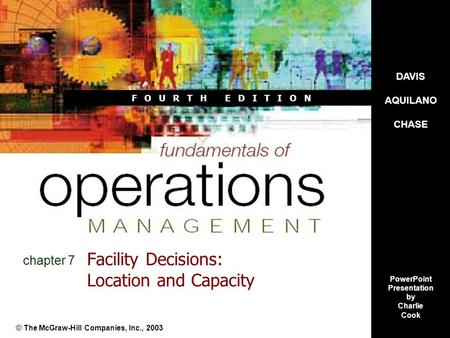 F O U R T H E D I T I O N Facility Decisions: Location and Capacity © The McGraw-Hill Companies, Inc., 2003 chapter 7 DAVIS AQUILANO CHASE PowerPoint Presentation.