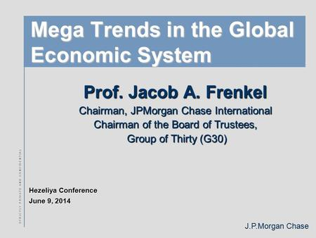 J.P.Morgan Chase S T R I C T L Y P R I V A T E A N D C O N F I D E N T I A L Mega Trends in the Global Economic System Prof. Jacob A. Frenkel Chairman,