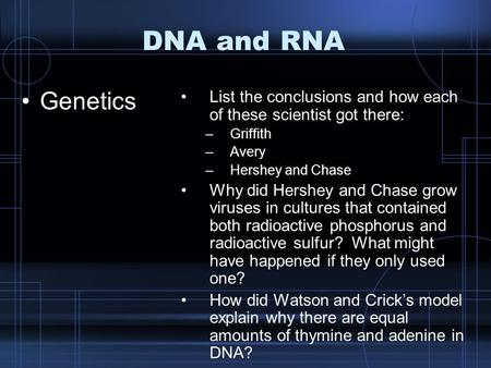 DNA and RNA Genetics List the conclusions and how each of these scientist got there: –Griffith –Avery –Hershey and Chase Why did Hershey and Chase grow.