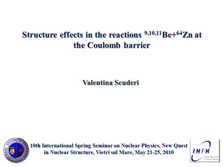Structure effects in the reactions 9,10,11 Be+ 64 Zn at the Coulomb barrier Valentina Scuderi 10th International Spring Seminar on Nuclear Physics, New.