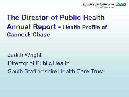 The Director of Public Health Annual Report - Health Profile of Cannock Chase Judith Wright Director of Public Health South Staffordshire Health Care Trust.