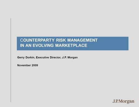 Gerry Dorkin, Executive Director, J.P. Morgan November 2009 COUNTERPARTY RISK MANAGEMENT IN AN EVOLVING MARKETPLACE.