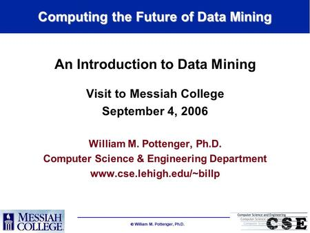  William M. Pottenger, Ph.D. Computing the Future of Data Mining An Introduction to Data Mining Visit to Messiah College September 4, 2006 William M.