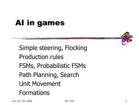 Oct 30, Fall 2006IAT 4101 AI in games Simple steering, Flocking Production rules FSMs, Probabilistic FSMs Path Planning, Search Unit Movement Formations.