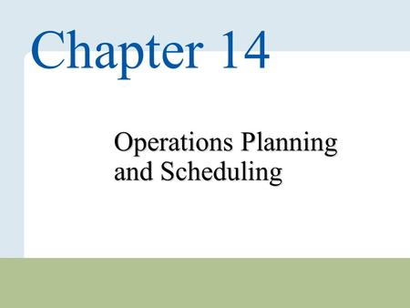 14 – 1 Copyright © 2010 Pearson Education, Inc. Publishing as Prentice Hall. Operations Planning and Scheduling Chapter 14.