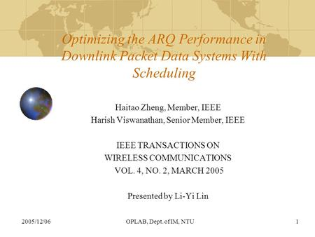 2005/12/06OPLAB, Dept. of IM, NTU1 Optimizing the ARQ Performance in Downlink Packet Data Systems With Scheduling Haitao Zheng, Member, IEEE Harish Viswanathan,