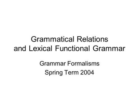 Grammatical Relations and Lexical Functional Grammar Grammar Formalisms Spring Term 2004.