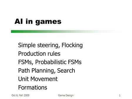 Oct 6, Fall 2005Game Design1 AI in games Simple steering, Flocking Production rules FSMs, Probabilistic FSMs Path Planning, Search Unit Movement Formations.
