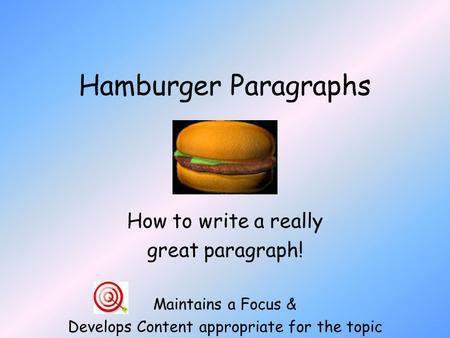 Hamburger Paragraphs How to write a really great paragraph! Maintains a Focus & Develops Content appropriate for the topic.