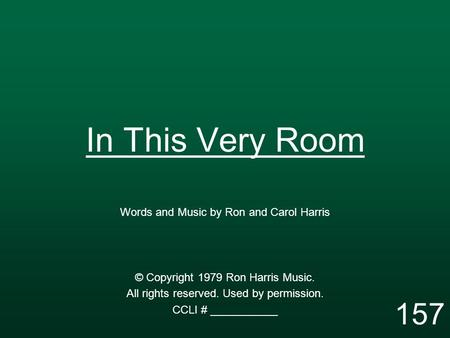 In This Very Room Words and Music by Ron and Carol Harris © Copyright 1979 Ron Harris Music. All rights reserved. Used by permission. CCLI # ___________.