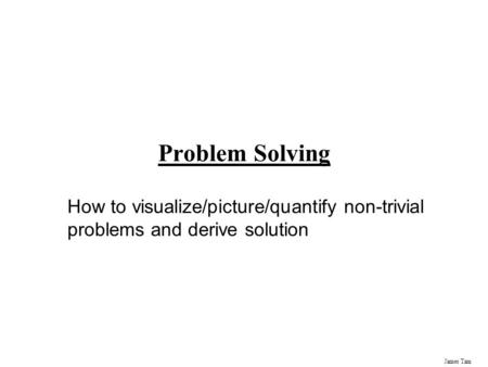 James Tam Problem Solving How to visualize/picture/quantify non-trivial problems and derive solution.