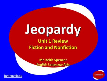 Scoreboard Jeopardy Unit 1 Review Fiction and Nonfiction Mr. Keith Spencer English Language Arts Instructions.