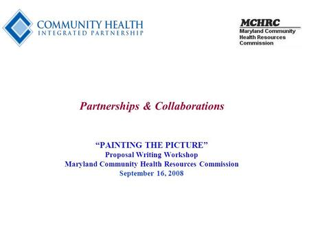 "1 Partnerships & Collaborations ""PAINTING THE PICTURE"" Proposal Writing Workshop Maryland Community Health Resources Commission September 16, 2008."