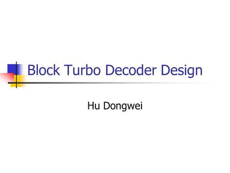 Block <strong>Turbo</strong> Decoder Design Hu Dongwei. Error Correcting Codes Classic Block Codes BCH RS RM Convolutional Codes (Viterbi) <strong>Turbo</strong> Codes Parallel Concatenated.