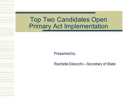 Top Two Candidates Open Primary Act Implementation Presented by: Rachelle Delucchi – Secretary of State.